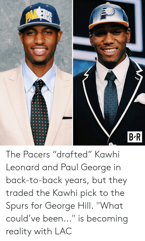 "Back to Back: PAVSER  B R The Pacers ""drafted"" Kawhi Leonard and Paul George in back-to-back years, but they traded the Kawhi pick to the Spurs for George Hill.  ""What could've been..."" is becoming reality with LAC"