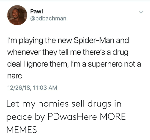 Dank, Drugs, and Memes: Pawi  @pdbachman  I'm playing the new Spider-Man and  whenever they tell me there's a drug  deal l ignore them, I'm a superhero not a  narc  12/26/18, 11:03 AM Let my homies sell drugs in peace by PDwasHere MORE MEMES