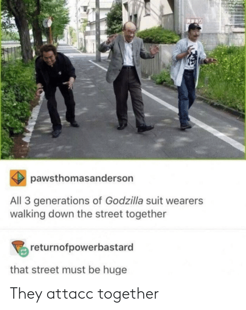 Godzilla, Down, and All: pawsthomasanderson  All 3 generations of Godzilla suit wearers  walking down the street together  returnofpowerbastard  that street must be huge They attacc together