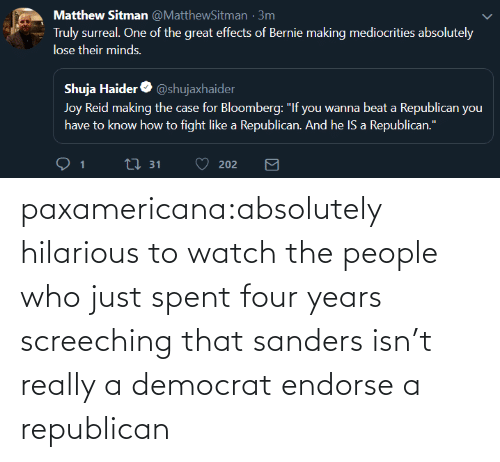 a republican: paxamericana:absolutely hilarious to watch the people who just spent four years screeching that sanders isn't really a democrat endorse a republican