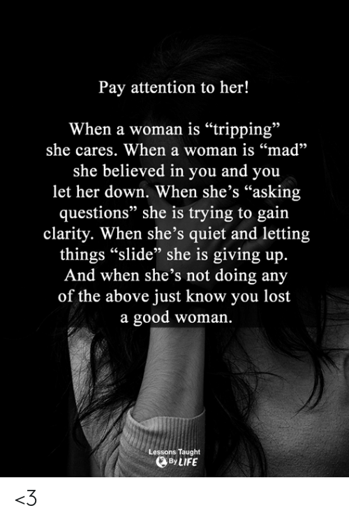 "Memes, Lost, and Good: Pay attention to her!  When a woman is ""tripping""  she cares. When a woman is ""mad""  she believed in you and you  let her down. When she's ""asking  questions"" she is trying to gain  clarity. When she's quiet and letting  things ""slide"" she is giving up.  And when she's not doing any  of the above just know you lost  a good woman.  Lessons Taught  BLIFE <3"