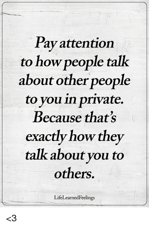 Memes, 🤖, and How: Pay attention  to how people talk  about other people  to you in private.  Because that's  exactly how they  talk about you to  others.  LifeLearnedFeelings <3