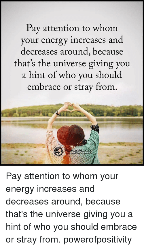 Attentation: Pay attention to whom  your energy increases and  decreases around, because  that's the universe giving you  a hint of who you should  embrace or stray from Pay attention to whom your energy increases and decreases around, because that's the universe giving you a hint of who you should embrace or stray from. powerofpositivity