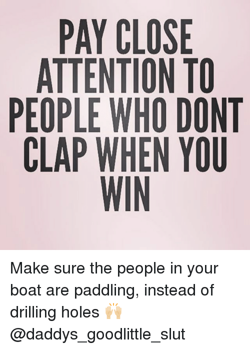Paddling: PAY CLOSE  ATTENTION TO  PEOPLE WHO DONT  CLAP WHEN YOU  WIN Make sure the people in your boat are paddling, instead of drilling holes 🙌🏼 @daddys_goodlittle_slut