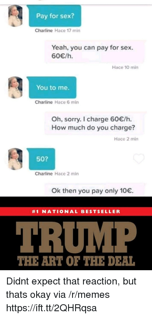 Memes, Sex, and Sorry: Pay for sex?  Charline Hace 17 min  Yeah, you can pay for sex.  60/h.  Hace 10 min  You to me.  Charline Hace 6 min  Oh, sorry. I charge 60/h.  How much do you charge?  Hace 2 min  50?  Charline Hace 2 min  Ok then you pay only 10.  #1 NATIONAL BESTSELLER  TRUMP  THE ART OF THE DEAL Didnt expect that reaction, but thats okay via /r/memes https://ift.tt/2QHRqsa