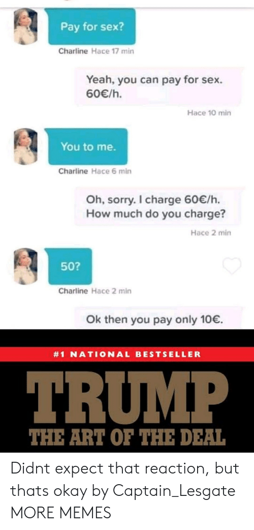 Dank, Memes, and Sex: Pay for sex?  Charline Hace 17 min  Yeah, you can pay for sex.  60/h.  Hace 10 min  You to me.  Charline Hace 6 min  Oh, sorry. I charge 60/h.  How much do you charge?  Hace 2 min  50?  Charline Hace 2 min  Ok then you pay only 10.  #1 NATIONAL BESTSELLER  TRUMP  THE ART OF THE DEAL Didnt expect that reaction, but thats okay by Captain_Lesgate MORE MEMES