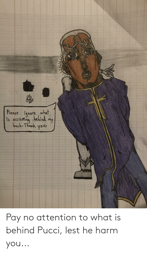 Harm: Pay no attention to what is behind Pucci, lest he harm you...