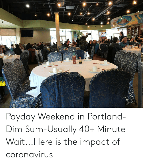 Impact Of: Payday Weekend in Portland-Dim Sum-Usually 40+ Minute Wait...Here is the impact of coronavirus