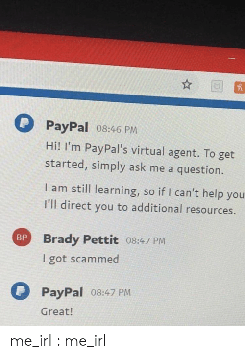 Help, Paypal, and Irl: PayPal 08:46 PM  Hi! I'm PayPal's virtual agent. To get  started, simply ask me a question.  I am still learning, so if I can't help you  I'll direct you to additional resources.  Brady Pettit 08:47 PM  I got scammed  BP  PayPal o8:47 PM  Great! me_irl : me_irl