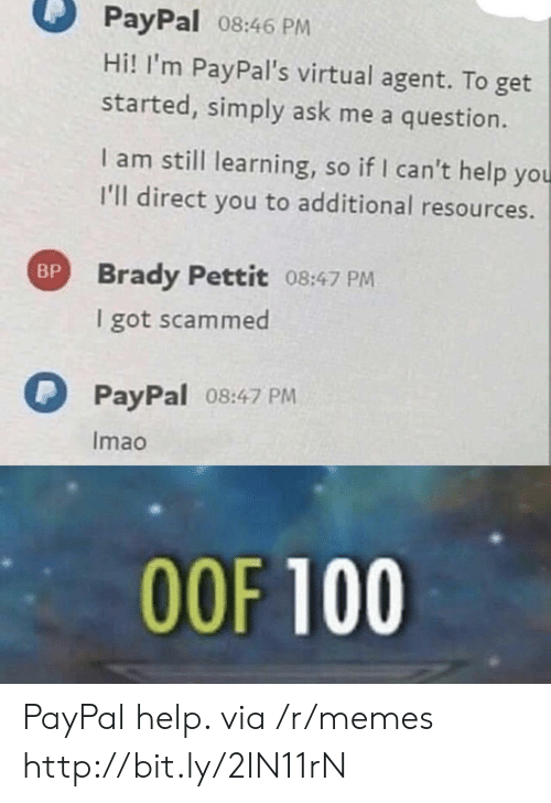 Memes, Help, and Http: PayPal 08:46 PM  Hi! I'm PayPal's virtual agent. To get  started, simply ask me a question.  I am still learning, so if I can't help you  I'll direct you to additional resources.  Brady Pettit 08:47 PM  I got scammed  BP  PayPal  08:47 PM  Imao  OOF 100 PayPal help. via /r/memes http://bit.ly/2IN11rN
