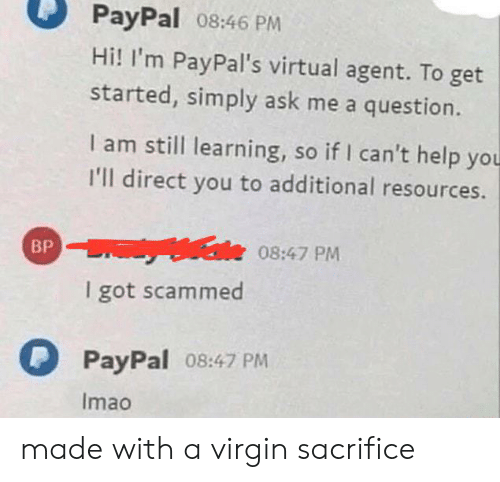 Virgin, Help, and Paypal: PayPal 08:46 PM  Hi! I'm PayPal's virtual agent. To get  started, simply ask me a question.  I am still learning, so if I can't help you  I'll direct you to additional resources.  Male 08:47 PM  BP  I got scammed  PayPal 08:47 PM  Imao made with a virgin sacrifice