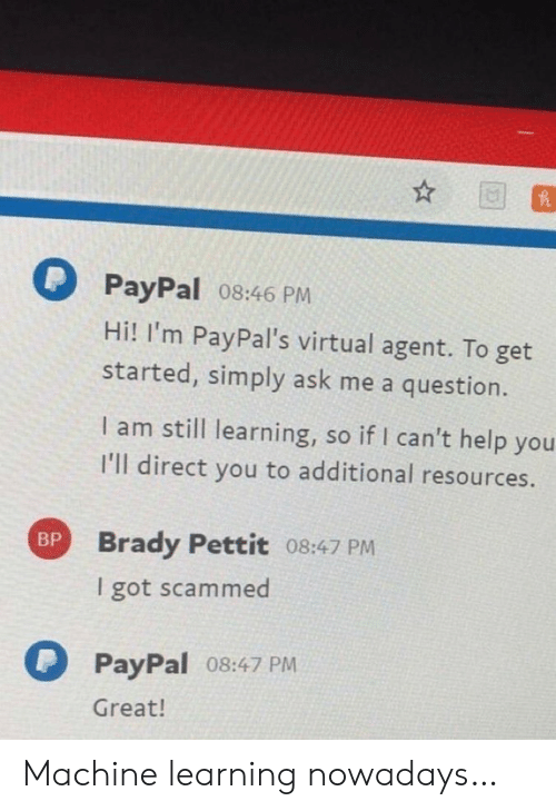 nowadays: PayPal 08:46 PM  Hi! I'm PayPal's virtual agent. To get  started, simply ask me a question.  I am still learning, so if I can't help you  I'll direct you to additional resources.  Brady Pettit 08:47 PM  BP  I got scammed  PayPal 08:47 PM  Great! Machine learning nowadays…