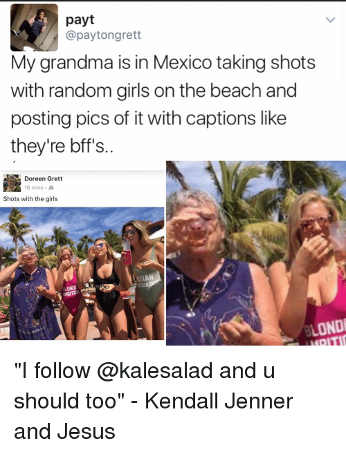 "Asian, Memes, and Haiti: payt  @pay tongrett  My grandma is in Mexico taking shots  with random girls on the beach and  posting pics of it with captions like  they're bff's  Doreen Grett  18 mins.  Shots with the girls  ASIAN  AMBITION  LONDI  HAITI ""I follow @kalesalad and u should too"" - Kendall Jenner and Jesus"