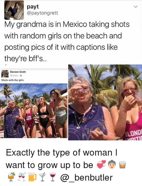 Doreen: payt  @pay tongrett  My grandma is in Mexico taking shots  with random girls on the beach and  posting pics of it with captions like  they're bff's.  Doreen Grett  18 mins  Shots with the girls  ASIAN  BLONDE Exactly the type of woman I want to grow up to be 💞👵🏼🥃🍹🥂🍺🍸🍷 @_benbutler