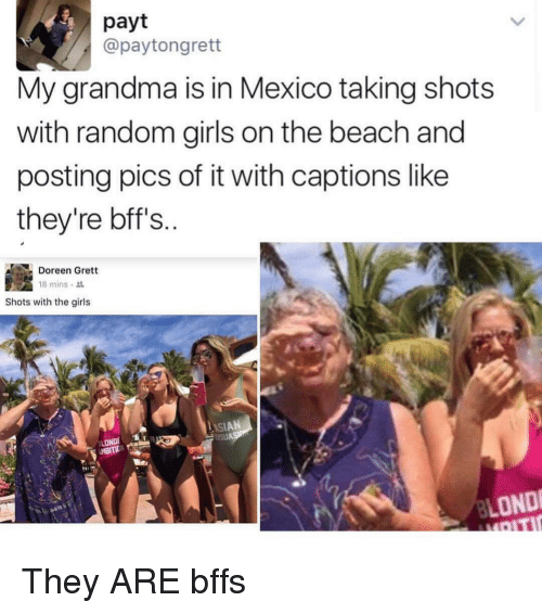 Doreen: payt  @payton grett  My grandma is in Mexico taking shots  with random girls on the beach and  posting pics of it with captions like  they're bff's  Doreen Grett  18 mins  shots with the girls  LONDE  MBITID  LONDI They ARE bffs