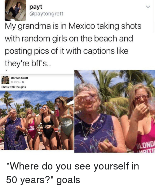 """Doreen: payt  @paytongrett  My grandma is in Mexico taking shots  with random girls on the beach and  posting pics of it with captions like  they're bff's.  Doreen Grett  18 mins  Shots with the girls  LONDI """"Where do you see yourself in 50 years?"""" goals"""