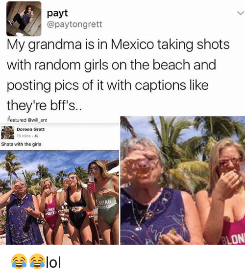 Doreen: payt  @paytongrett  My grandma is in Mexico taking shots  with random girls onthe beach and  posting pics of it with captions like  they're bff's.  Featured @will ent  Doreen Grett  18 mins 1L  Shots with the girls  ASIAN  ON 😂😂lol