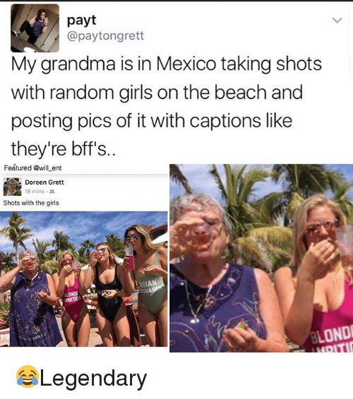 Doreen: payt  @paytongrett  My grandma is in Mexico taking shots  with random girls on the beach and  posting pics of it with captions like  they're bff's..  Feátured @will ent  Doreen Grett  18 mins .  Shots with the girls  LOND 😂Legendary
