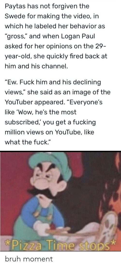 """Bruh, Fucking, and Pizza: Paytas has not forgiven the  Swede for making the video, in  which he labeled her behavior as  """"gross,"""" and when Logan Paul  asked for her opinions on the 29-  year-old, she quickly fired back at  him and his channel.  """"Ew. Fuck him and his declining  views,"""" she said as an image of the  YouTuber appeared. """"Everyone's  like 'Wow, he's the most  subscribed, you get a fucking  million views on YouTube, like  what the fuck.""""  *Pizza Time stops  * bruh moment"""