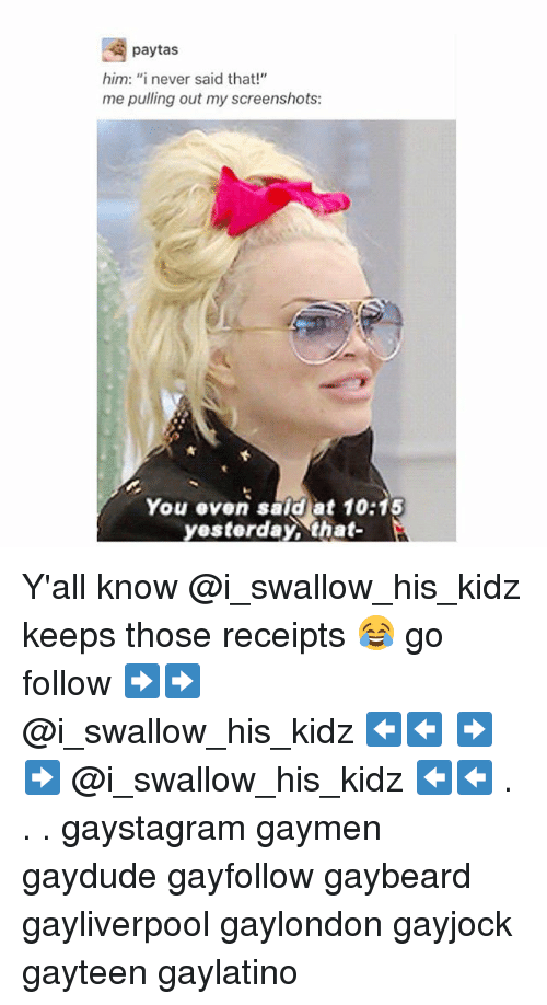 "Memes, Screenshots, and 🤖: paytas  him: ""inever said that!""  me pulling out my screenshots:  You even said at 10:15  esterday、that- Y'all know @i_swallow_his_kidz keeps those receipts 😂 go follow ➡️➡️ @i_swallow_his_kidz ⬅️⬅️ ➡️➡️ @i_swallow_his_kidz ⬅️⬅️ . . . gaystagram gaymen gaydude gayfollow gaybeard gayliverpool gaylondon gayjock gayteen gaylatino"