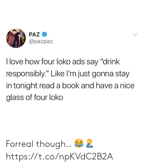 """Love, Book, and Nice: PAZ  @pazpaz  I love how four loko ads say """"drink  responsibly."""" Like I'm just gonna stay  in tonight read a book and have a nice  glass of four loko Forreal though.. 😂🤦♂️ https://t.co/npKVdC2B2A"""