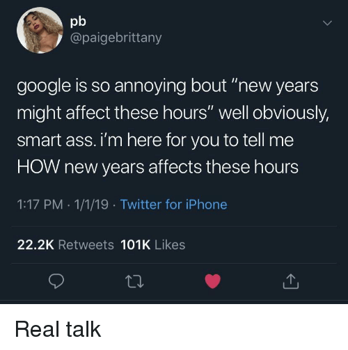 "Ass, Google, and Iphone: pb  @paigebrittany  google is so annoying bout ""new years  might affect these hours"" well obviously,  smart ass. i'm here for you to tell me  HOW new years affects these hours  1:17 PM . 1/1/19 Twitter for iPhone  22.2K Retweets 101K Likes Real talk"