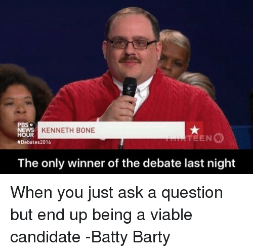 debate-last-night: PBS  KENNETH BONE  NEWS  HOUR  TEEN  Debates 2016  The only winner of the debate last night When you just ask a question but end up being a viable candidate  -Batty Barty