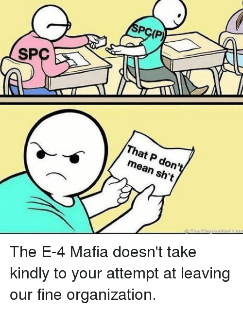 Mean, Mafia, and Spc: PC(P)  SPC  That P don't  mean sh't The E-4 Mafia doesn't take kindly to your attempt at leaving our fine organization.