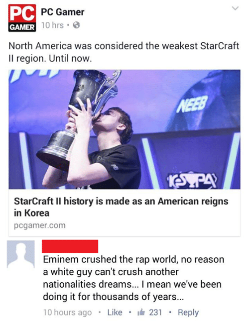 StarCraft: PC  PC Gamer  GAMER  10 hrs  B  North America was considered the weakest StarCraft  ll region. Until now.  StarCraft ll history is made as an American reigns  in Korea  pcgamer.com  Eminem crushed the rap world, no reason  a white guy can't crush another  nationalities dreams... l mean we've been  doing it for thousands of years...  10 hours ago  Like  It 231  Reply
