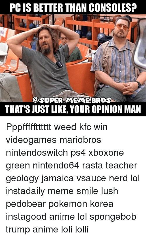 Kfc, Meme, and Memes: PCIS BETTER THAN CONSOLES?  OSUPER MEME BROS  THATS JUST LIKE, YOUR OPINION MAN Pppffffftttttt weed kfc win videogames mariobros nintendoswitch ps4 xboxone green nintendo64 rasta teacher geology jamaica vsauce nerd lol instadaily meme smile lush pedobear pokemon korea instagood anime lol spongebob trump anime loli lolli