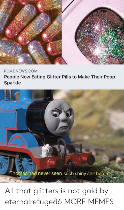 All That: PCMDNEWS.COM  People Now Eating Glitter Pills to Make Their Poop  Sparkle  Thomas had never seen such shiny shit before All that glitters is not gold by eternalrefuge86 MORE MEMES