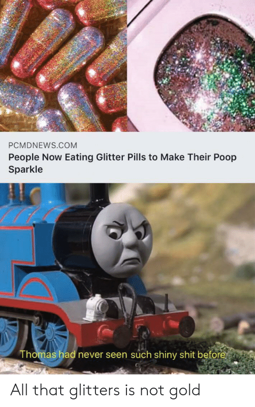 All That: PCMDNEWS.COM  People Now Eating Glitter Pills to Make Their Poop  Sparkle  Thomas had never seen such shiny shit before All that glitters is not gold