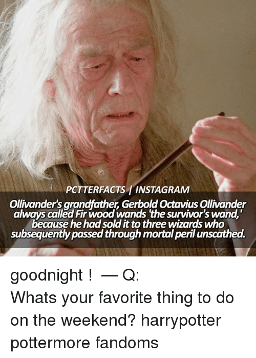 "ollivander: PCTTERFACTS INSTAGRAM  Ollivander's grandfather Gerbold Octavius Ollivander  always called Fir wood wands the survivor's wand,""  because he had solditto three wizards who  subsequently passed through mortal peril unscathed. goodnight ! ⠀⠀⠀⠀⠀⠀⠀⠀⠀⠀⠀⠀⠀ — Q: Whats your favorite thing to do on the weekend? harrypotter pottermore fandoms"