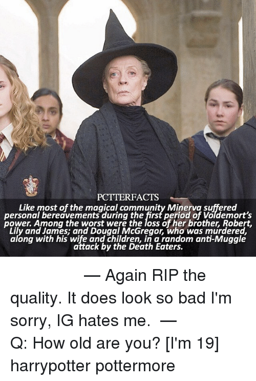Bad, Children, and Community: PCTTERFACTS  Like most of the magical community Minerva suffered  personal bereavements during the first period of Voldemort's  power. Among the worst were the loss of her brother, Robert,  Lily and James; and Dougal McGregor, who was murdered,  along with his wife and children, in a random anti-Muggle  ong with his aitack by'the Death Eatersom ant- wggle  attack by the Death Eaters. ⚯͛ ⠀⠀⠀⠀⠀⠀⠀⠀⠀⠀⠀⠀⠀ — Again RIP the quality. It does look so bad I'm sorry, IG hates me. ⠀⠀⠀⠀⠀⠀⠀⠀⠀⠀⠀⠀⠀ — Q: How old are you? [I'm 19] harrypotter pottermore