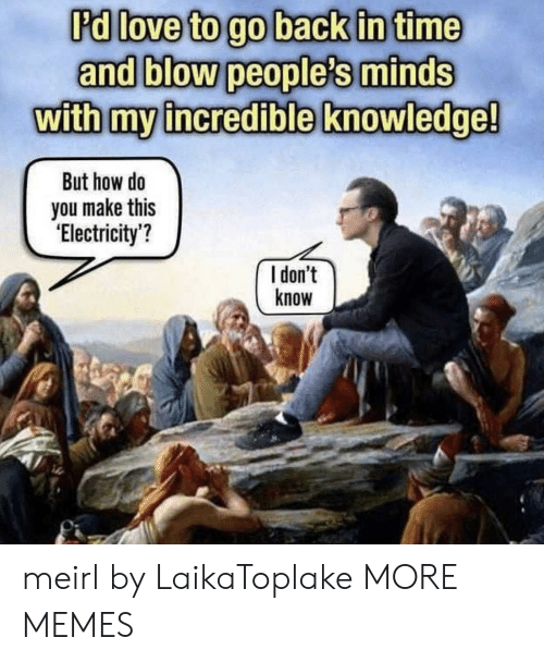Dank, Memes, and Target: Pdllove to go back in time  and blow people's minds  with my incredible knowledge!  But how do  you make this  'Electricity?  I don't  know  ic meirl by LaikaToplake MORE MEMES