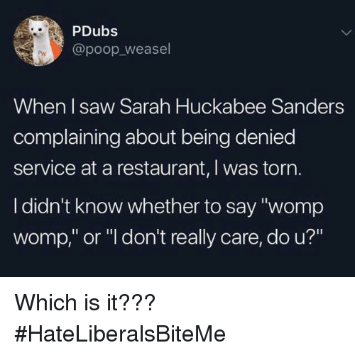 """Poop, Saw, and Restaurant: PDubs  @poop_weasel  When I saw Sarah Huckabee Sanders  complaining about being denied  service at a restaurant, I was torn  I didn't know whether to say """"womp  womp,"""" or """"l don't really care, do u?"""" Which is it???  #HateLiberalsBiteMe"""