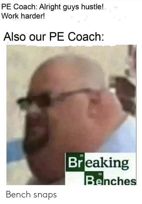 Work, Alright, and Coach: PE Coach: Alright guys hustle!  Work harder!  Also our PE Coach:  35  Breaking  Benches Bench snaps