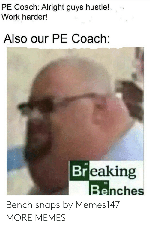 Dank, Memes, and Target: PE Coach: Alright guys hustle!  Work harder!  Also our PE Coach:  35  Breaking  Benches Bench snaps by Memes147 MORE MEMES