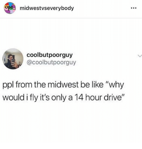 """Be Like, Drive, and Humans of Tumblr: pe.. midwestvseverybody  coolbutpoorguy  @coolbutpoorguy  ppl from the midwest be like """"why  would i fly it's only a 14 hour drive"""
