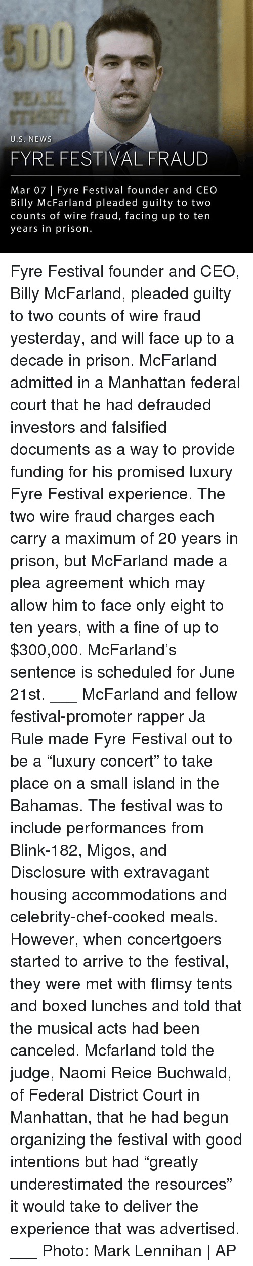 "Ja Rule, Memes, and Migos: PE.RI  U.S. NEWS  FYRE FESTIVAL FRAUD  Mar 07 | Fyre Festival founder and CEO  Billy McFarland pleaded guilty to two  counts of wire fraud, facing up to ten  years in prison. Fyre Festival founder and CEO, Billy McFarland, pleaded guilty to two counts of wire fraud yesterday, and will face up to a decade in prison. McFarland admitted in a Manhattan federal court that he had defrauded investors and falsified documents as a way to provide funding for his promised luxury Fyre Festival experience. The two wire fraud charges each carry a maximum of 20 years in prison, but McFarland made a plea agreement which may allow him to face only eight to ten years, with a fine of up to $300,000. McFarland's sentence is scheduled for June 21st. ___ McFarland and fellow festival-promoter rapper Ja Rule made Fyre Festival out to be a ""luxury concert"" to take place on a small island in the Bahamas. The festival was to include performances from Blink-182, Migos, and Disclosure with extravagant housing accommodations and celebrity-chef-cooked meals. However, when concertgoers started to arrive to the festival, they were met with flimsy tents and boxed lunches and told that the musical acts had been canceled. Mcfarland told the judge, Naomi Reice Buchwald, of Federal District Court in Manhattan, that he had begun organizing the festival with good intentions but had ""greatly underestimated the resources"" it would take to deliver the experience that was advertised. ___ Photo: Mark Lennihan 