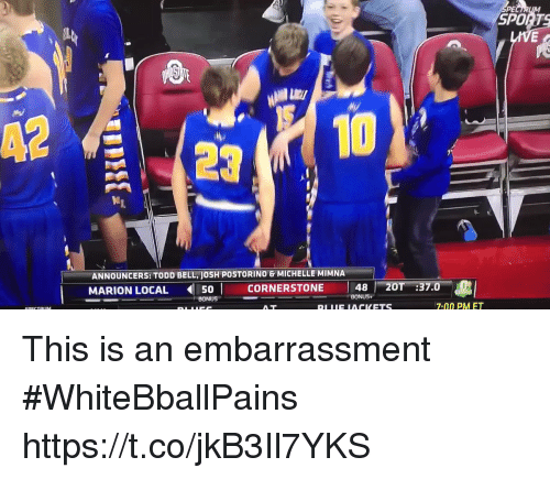 Basketball, Sports, and White People: PE  SPORTS  10  ANNOUNCERS: TODD BELL, JOSH POSTORINO& MICHELLE MIMNA  MARION LOCAL 5 CORNERSTONE 48  20T :37.0  BONUS  BONUS+  7:00 PM ET This is an embarrassment #WhiteBballPains https://t.co/jkB3Il7YKS