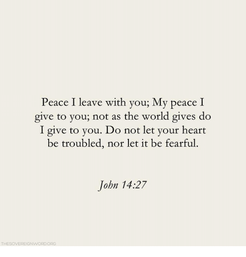Heart, World, and Peace: Peace I leave with you; My peace I  give to you; not as the world gives do  I give to you. Do not let your heart  be troubled, nor let it be fearful.  John 14:27  THESOVEREIGNWORDORG