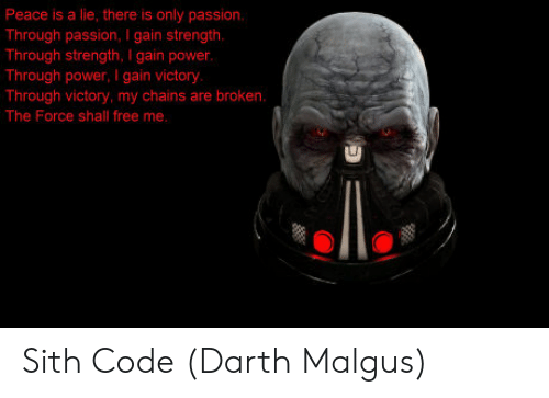 Sithe: Peace is a lie, there is only passion  Through passion, I gain strength  Through strength, I gain power.  Through power,I gain victory  Through victory, my chains are broken.  The Force shall free me.  I0 Sith Code (Darth Malgus)