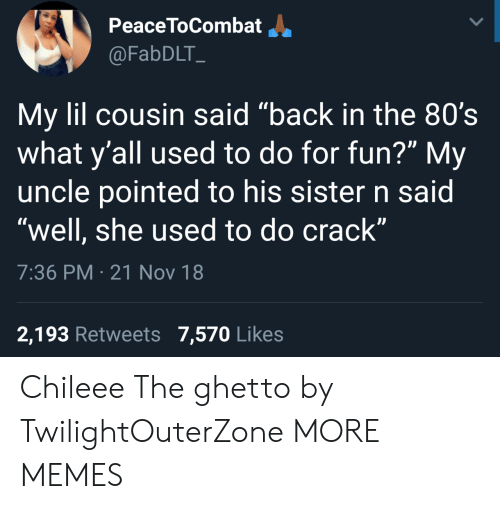 "80s, Dank, and Ghetto: PeaceToCombatJ.  @FabDLT  My lil cousin said ""back in the 80's  what y'all used to do for fun?"" My  uncle pointed to his sister n said  ""well, she used to do crack""  7:36 PM 21 Nov 18  OV  2,193 Retweets 7,570 Likes Chileee The ghetto by TwilightOuterZone MORE MEMES"