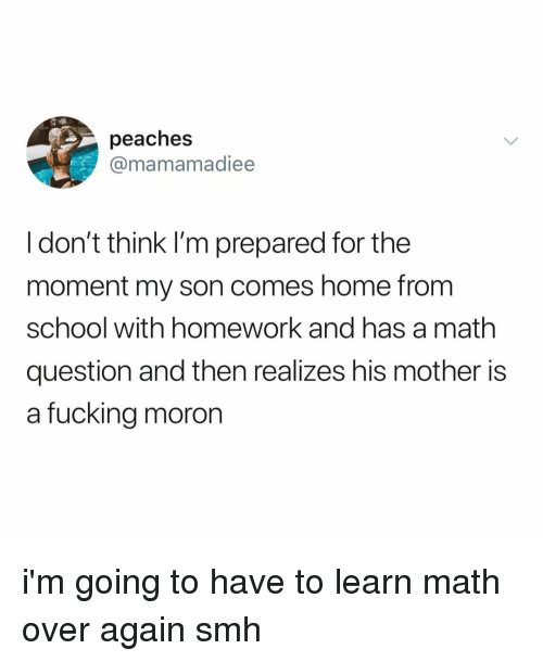 Fucking, School, and Smh: peaches  @mamamadiee  I don't think I'm prepared for the  moment my son comes home from  school with homework and has a math  question and then realizes his mother is  a fucking moron i'm going to have to learn math over again smh