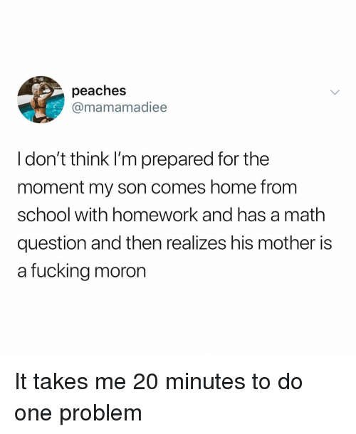 Fucking, Memes, and School: peaches  @mamamadiee  I don't think I'm prepared for the  moment my son comes home from  school with homework and has a math  question and then realizes his mother is  a fucking moron It takes me 20 minutes to do one problem