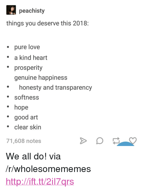 "Love, Good, and Heart: peachisty  things you deserve this 2018  pure love  . a kind heart  prosperity  genuine happiness  honesty and transparency  softness  hope  good art  clear skin  71,608 notes <p>We all do! via /r/wholesomememes <a href=""http://ift.tt/2iI7qrs"">http://ift.tt/2iI7qrs</a></p>"