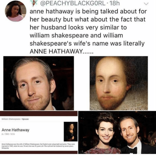 """Anne Hathaway: @PEACHYBLACKGORL. 18h  anne hathaway is being talked about for  her beauty but what about the fact that  her husband looks very similar to  william shakespeare and william  shakespeare's wife's name was literally  ANNE HATHAWAY.  Wilarm Shakespeare/Spouse  Anne Hathaway  1582-1616  """"weied  1582 """"hen he was 1.and the """"as 2%yors aegwouli ed hei habrd by sewn ,ers"""