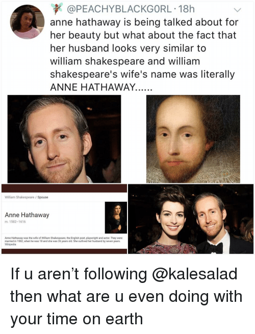 Memes, Shakespeare, and Wikipedia: @PEACHYBLACKGORL 18h  anne hathaway is being talked about for  her beauty but what about the fact that  her husband looks very similar to  william shakespeare and william  shakespeare's wife's name was literally  ANNE HATHAWAY.  William Shakespeare /Spouse  Anne Hathaway  m. 1582-1616  Anne Hathaway was the wife of William Shakespeare, the English poet, playwright and actor. They were  married in 1582, when he was 18 and she was 26 years old. She outlived her husband by seven years.  Wikipedia If u aren't following @kalesalad then what are u even doing with your time on earth