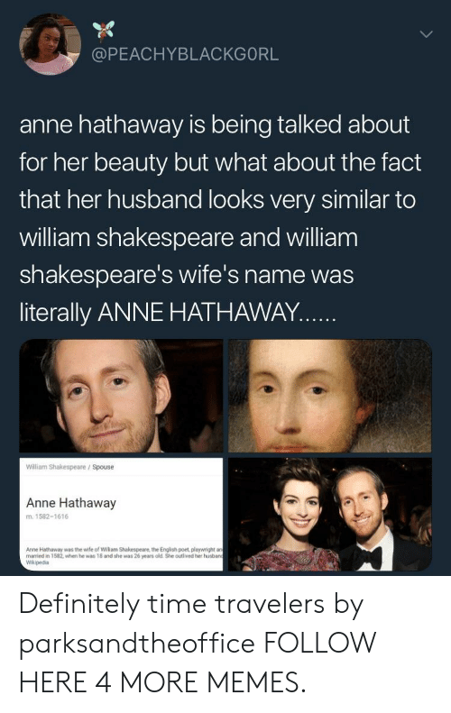 Anne Hathaway: @PEACHYBLACKGORL  anne hathaway is being talked about  for her beauty but what about the fact  that her husband looks very similar to  william shakespeare and william  shakespeare's wife's name was  literally ANNE HATHAWAY..  William Shakespeare / Spouse  Anne Hathaway  m. 1582-1616  Anne Hathaway was the wife of William Shakespeare, the Engilish poet, playwright a  married in 1582, when he was 18 and she was 26 years old She outlived her husban  Wikipedia Definitely time travelers by parksandtheoffice FOLLOW HERE 4 MORE MEMES.